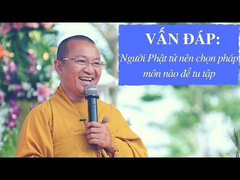 Vấn đáp: Người Phật tử nên chọn pháp môn nào để tu tập