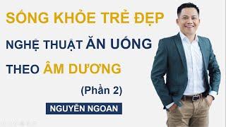 Sống khỏe trẻ đẹp - Nghệ thuật ăn uống theo Âm Dương _ phần 2_Nguyễn Ngoan