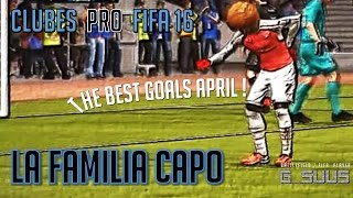 CLUBES PRO FIFA 16 - LA FAMILIA CAPO - THE BEST GOALS APRIL!