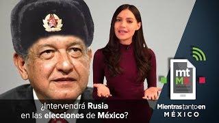 ¿Intervendrá Rusia en las elecciones de México?   Mientras Tanto en México