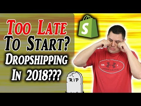 Too LATE To Start Dropshipping In 2018? (TRUTH)