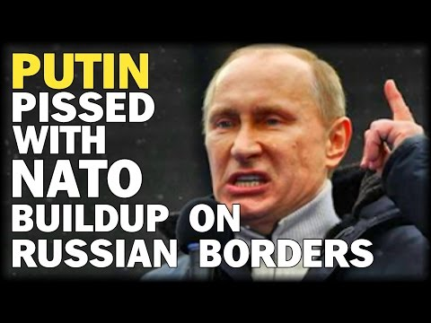 PUTIN PISSED WITH NATO BUILDUP ON RUSSIAN BORDERS
