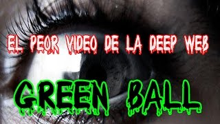 GREEN BALL: EL PEOR VÍDEO DE LA DEEP WEB | ¿REAL O NO?