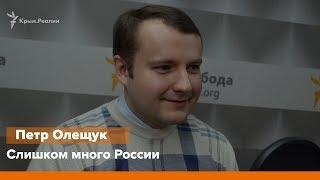 Слишком много России. Интервью с Петром Олещуком  | Радио Крым.Реалии
