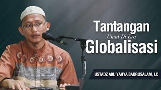 Tantangan Umat di Era Globalisasi - Ustadz Abu Yahya Badrusalam, Lc