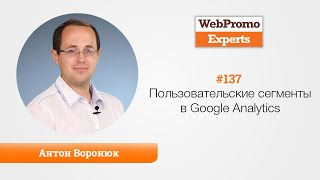Пользовательские сегменты в Google Analytics. Антон Воронюк. TV #137