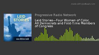 Leid Stories—Four Women of Color, All Democrats and First-Time Members of Congress.