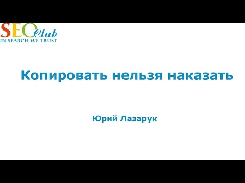Копировать нельзя наказать - Лазарук Юрий (SEO-Club)