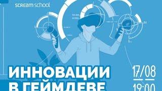 scream school vi com  Инновации в геймдеве мастер класс Андрея Ивашенцева