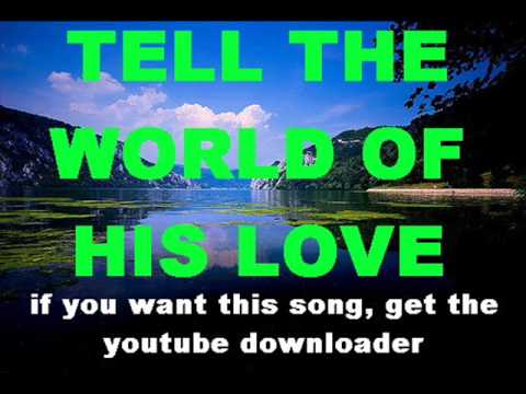 TELL THE WORLD OF HIS LOVE with lyrics Music Videos