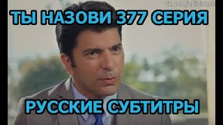 Ты назови 377 серия на русском,турецкий сериал, дата выхода