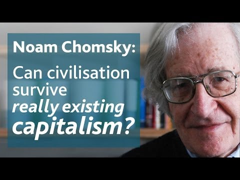 Noam Chomsky: Can civilisation survive really existing capitalism?