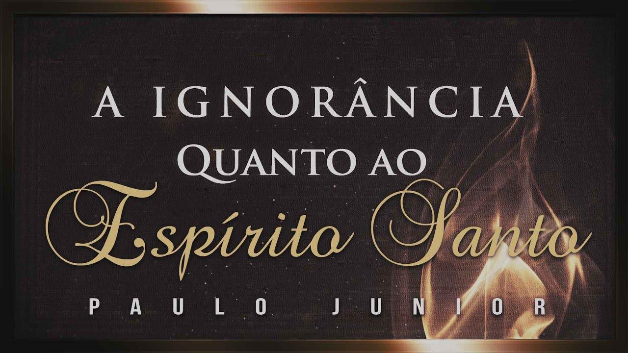 A Ignorância Quanto ao Espírito Santo - Paulo Junior