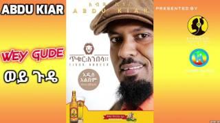 Abdu Kiar - Wey Gude ወይ ጉዴ  (Amharic)