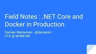 Field Notes : .NET Core and Docker in Production - Damian MacLennan