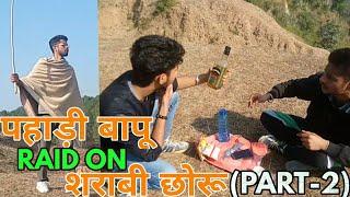 PAHADI '' बापू '' RAID ON SHARABI '' छोरू '' PART-2 || HIMACHALI COMEDY || VINES || KANGRA BOYS 2017
