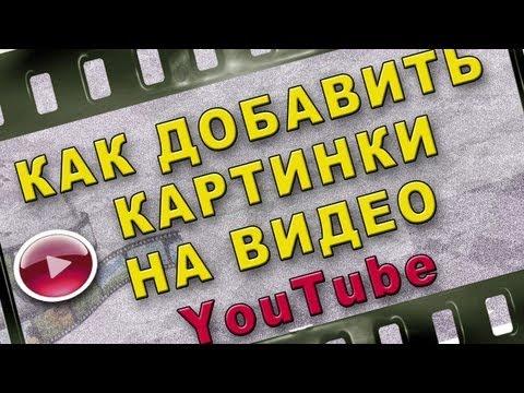 Как добавить картинки на видео YouTube