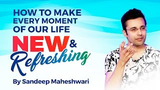 How to make every moment of our life New and Refreshing? By Sandeep Maheshwari I Hindi