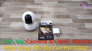 Trên Tay Camera An Ninh Xiaomi Mijia Xoay 360 Độ Full HD1080p