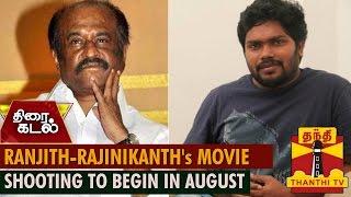 Ranjith – Superstar Rajinikanth's Movie Shooting to Begin in August