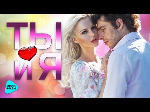 ТЫ И Я. Лучшие песни для двоих. Самые романтичные хиты о Любви. (Сборник 2017)