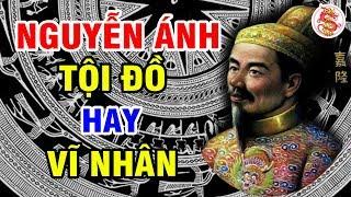 NGUYỄN ÁNH Kẻ Tội Đồ Hay Vĩ Nhân Lịch Sử - Sự Thật Về Vua Gia Long Ẩn Số Lịch Sử Việt Nam