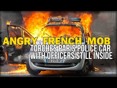 ANGRY FRENCH MOB TORCHES PARIS POLICE CAR WITH OFFICERS STILL INSIDE