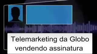 Telemarketing da Globo vendendo assinatura.