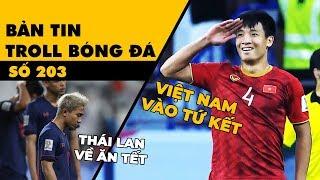 Bản tin Troll Bóng Đá số 203: Việt Nam hạ Jorrdan vào tứ kết, Thái Lan về nhà sớm ăn tết