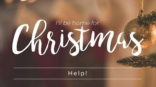 I'll Be Home For Christmas: Help!