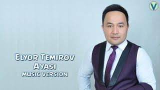 Elyor Temirov - Ayasi | Элёр Темиров - Аяси (music version) 2017