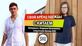Свой бренд одежды с Китаем:  Интервью с Андреем Кравцовым, создателем бренда SHU