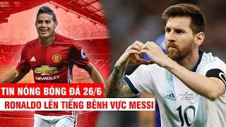 TIN NÓNG BÓNG ĐÁ 26/6 | Ronaldo lên tiếng bênh vực Messi –James đến M.U thay thế Pogba