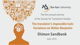The Translator's Impossible Task: Variations on Walter Benjamin - Prof. Shimon Sandbank