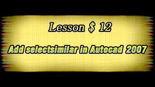 Lesson 12 $ Add selectsimilar in Autocad 2007