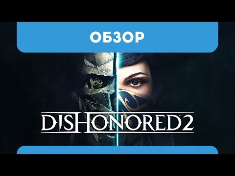 Обзор Dishonored 2 (мнение, летсплей, геймплей, пк, на русском, эмили, корво, стоит ли покупать)