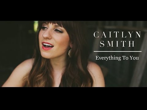 Caitlyn Smith - Everything To You