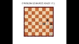 XADREZ - O PROBLEMA DE MAURICE ASHLEY PT I