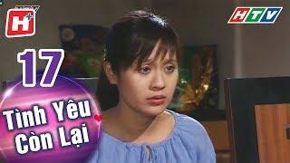 Tình Yêu Còn Lại - Tập 17 | HTV Phim Tình Cảm Việt Nam Hay Nhất 2018