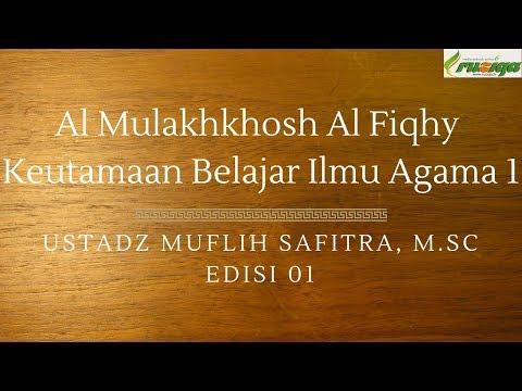 Ustadz Muflih Safitra - Al Mulakhkhosh Al Fiqhy 01 (Keutamaan Belajar Ilmu Agama 1)