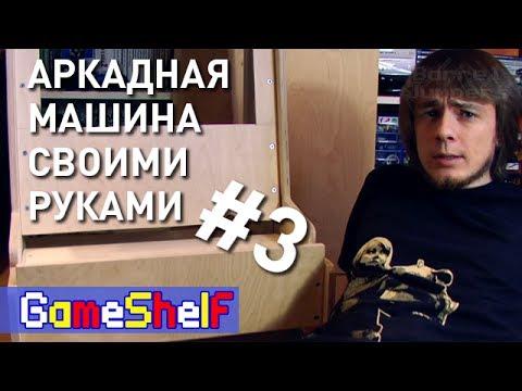 Аркадная Машина своими руками (часть 3) - GameShelf #21