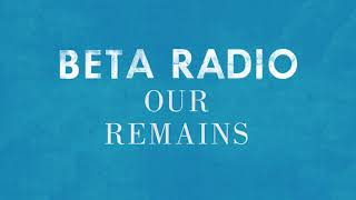 Beta Radio - Our Remains (Official Audio)