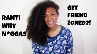 RANT | Why N*ggas Get Friendzoned?!