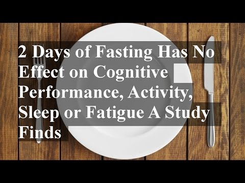 2 Days of Fasting Has No Effect on Cognitive Performance, Activity, Sleep or Fatigue A Study Finds