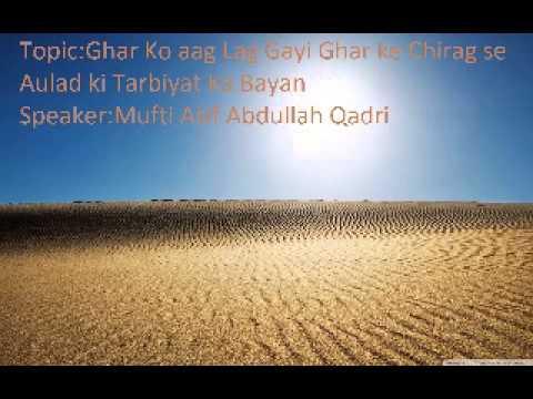 Ghar Ko aag Lag Gayi gar ke chirag se (Aulad ki Tarbiyat) by Mufti Asif Abdullah Qadri Sahab