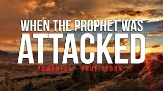 When The Prophet (S) Was Attacked – Powerful True Story