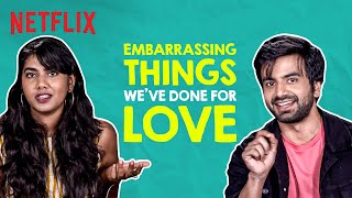 The MOST Embarrassing Things We've Done for Love ft. Ayush Mehra, Shreeja Chaturvedi | Netflix India
