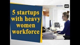 5 startups with heavy women workforce - #Business News