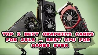 Top 5 Best Graphics Cards For 2018 _ Best GPU For Games Ever