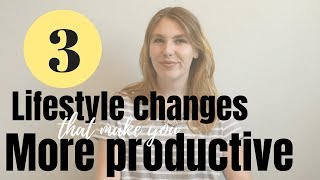 3 LIFESTYLE CHANGES THAT WILL MAKE YOU MORE PRODUCTIVE | increase productivityproductivity tips,